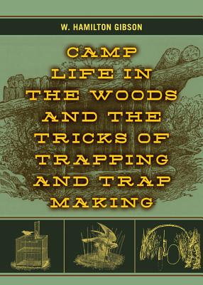 Camp Life in the Woods and the Tricks of Trapping and Trap Making By Gibson, W. Hamilton